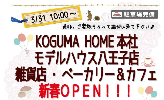 3/31 10:00〜KOGUMA HOME本社 モデルハウス八王子店 雑貨店 ベーカリー&カフェ 新春OPEN!!