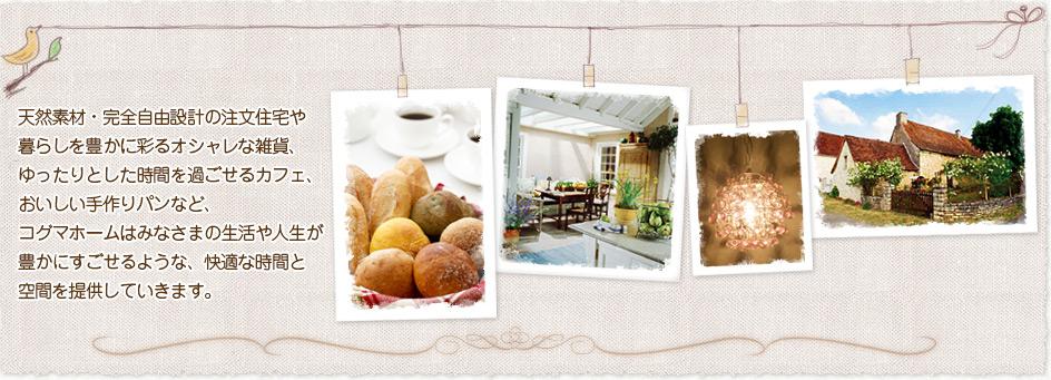 天然素材・完全自由設計の注文住宅や暮らしを豊かに彩るオシャレな雑貨、ゆったりとした時間を過ごせるカフェ、おいしい手作りパンなど、 コグホームはみなさまの生活や人生が豊かにすごせるような、快適な時間と空間を提供していきます。